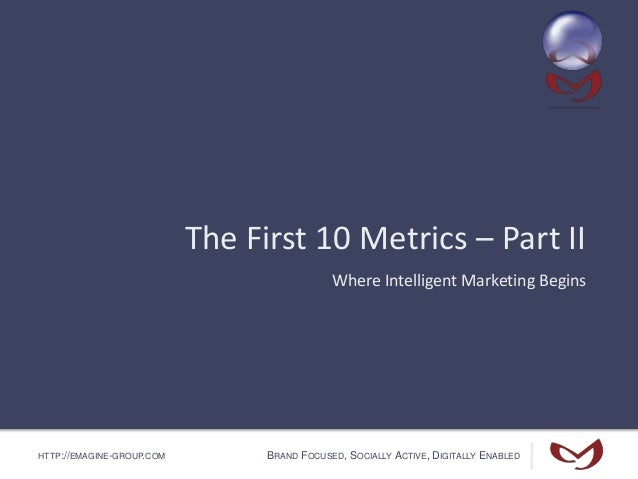 HTTP://EMAGINE-GROUP.COM BRAND FOCUSED, SOCIALLY ACTIVE, DIGITALLY ENABLED The First 10 Metrics – Part II Where Intelligen...