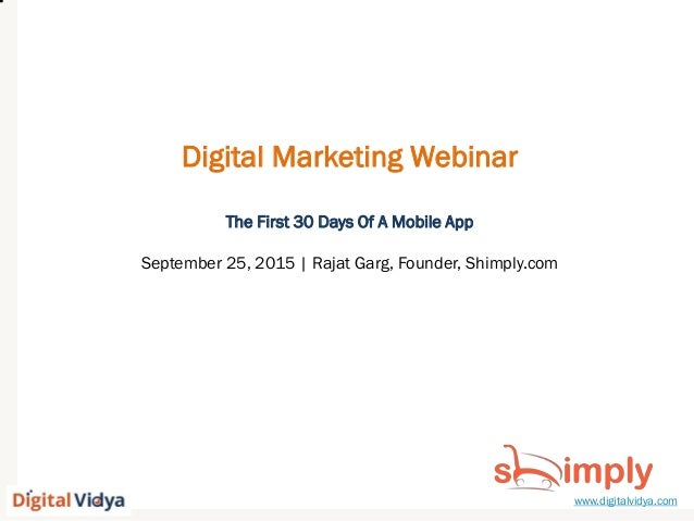 www.digitalvidya.com Digital Marketing Webinar The First 30 Days Of A Mobile App September 25, 2015 | Rajat Garg, Founder,...