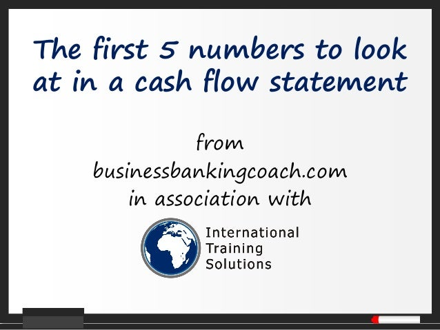 The first 5 numbers to lookat in a cash flow statementfrombusinessbankingcoach.comin association with