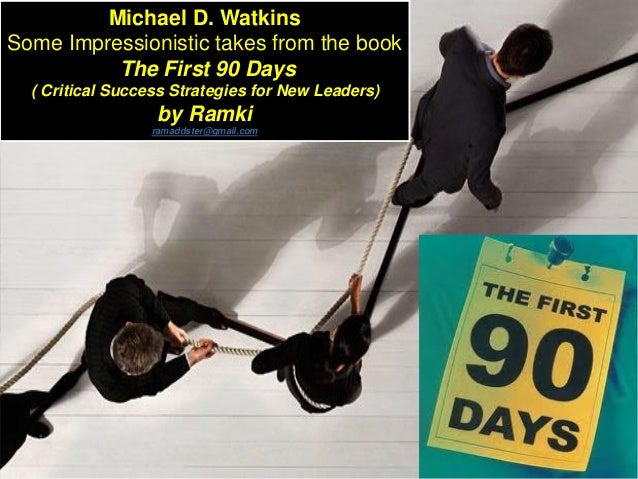 Michael D. Watkins Some Impressionistic takes from the book The First 90 Days ( Critical Success Strategies for New Leader...