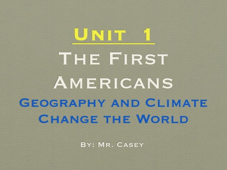 Unit 1    The First    Americans Geography and Climate   Change the World       By: Mr. Casey