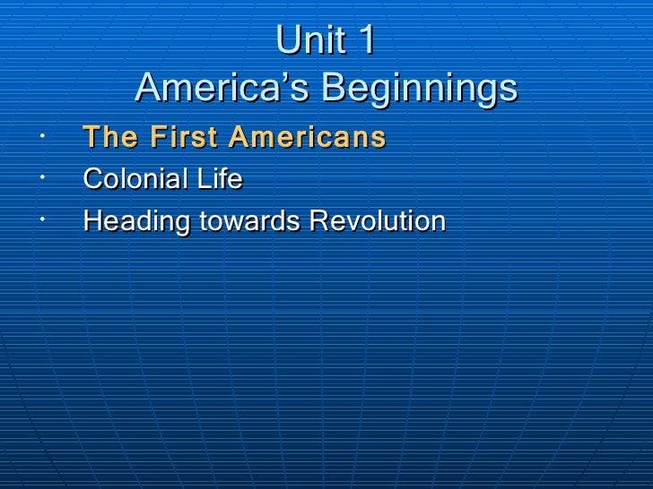 Unit 1 America's Beginnings <ul><li>The First Americans </li></ul><ul><li>Colonial Life </li></ul><ul><li>Heading towards ...