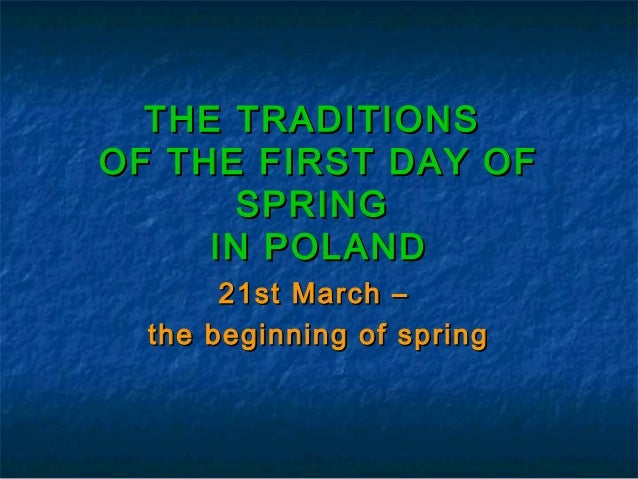 THE TRADITIONSOF THE FIRST DAY OF      SPRING     IN POLAND       21st March –  the beginning of spring