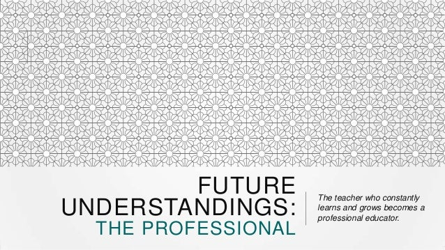 FUTURE UNDERSTANDINGS: THE PROFESSIONAL  The teacher who constantly learns and grows becomes a professional educator.