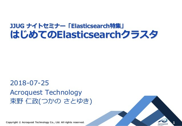 Copyright © Acroquest Technology Co., Ltd. All rights reserved. 1 JJUG ナイトセミナー「Elasticsearch特集」 はじめてのElasticsearchクラスタ 201...