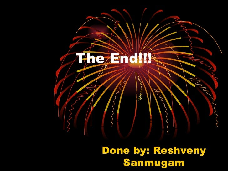 The End!!! Done by: Reshveny Sanmugam