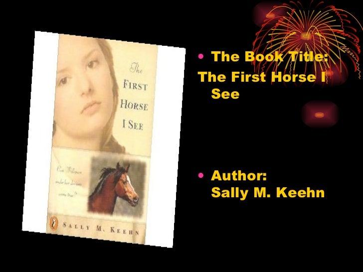 <ul><li>The Book Title: </li></ul><ul><li>The First Horse I See  </li></ul><ul><li>Author:  Sally M. Keehn  </li></ul>