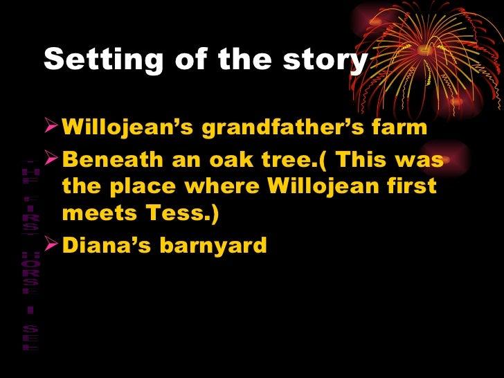 Setting of the story <ul><li>Willojean's grandfather's farm </li></ul><ul><li>Beneath an oak tree.( This was the place whe...