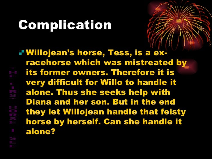 Complication <ul><li>Willojean's horse, Tess, is a ex-racehorse which was mistreated by its former owners. Therefore it is...