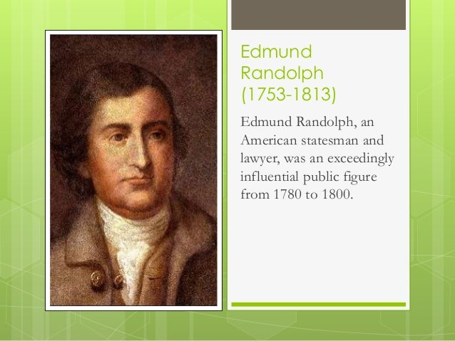 an essay on edmund randolph and the virginia plan On may 29, 1787, virginia delegate edmund randolph proposed what became known as the virginia plan written primarily by fellow virginian james madison, the plan traced the broad outlines of what would become the us constitution: a national government consisting of three branches with checks and balances to prevent the abuse of power.