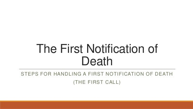 The First Notification of Death STEPS FOR HANDLING A FIRST NOTIFICATION OF DEATH  (THE FIRST CALL)