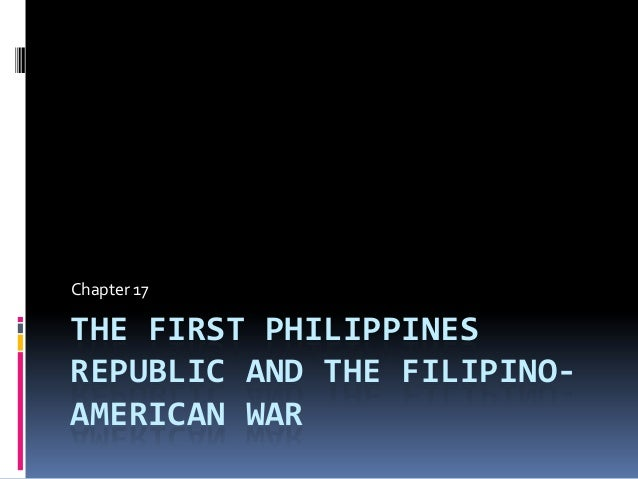 Chapter 17  THE FIRST PHILIPPINES REPUBLIC AND THE FILIPINOAMERICAN WAR