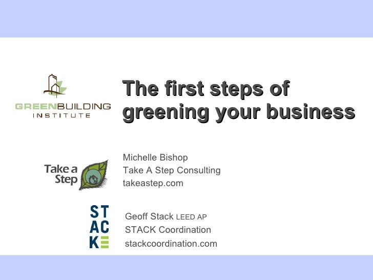 The first steps of greening your business Michelle Bishop  Take A Step Consulting takeastep.com Geoff Stack  LEED AP STACK...