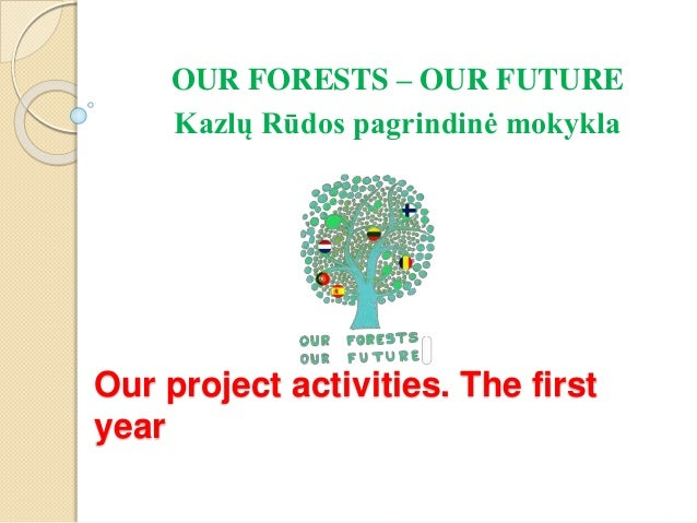 Our project activities. The first year OUR FORESTS – OUR FUTURE Kazlų Rūdos pagrindinė mokykla