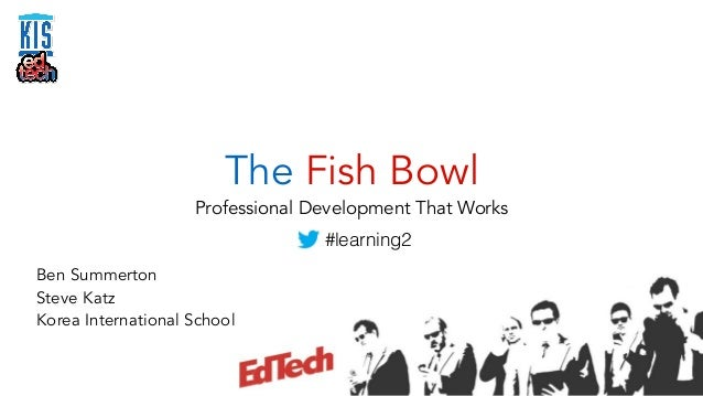 The Fish Bowl  Professional Development That Works  Ben Summerton  Steve Katz  Korea International School  #learning2