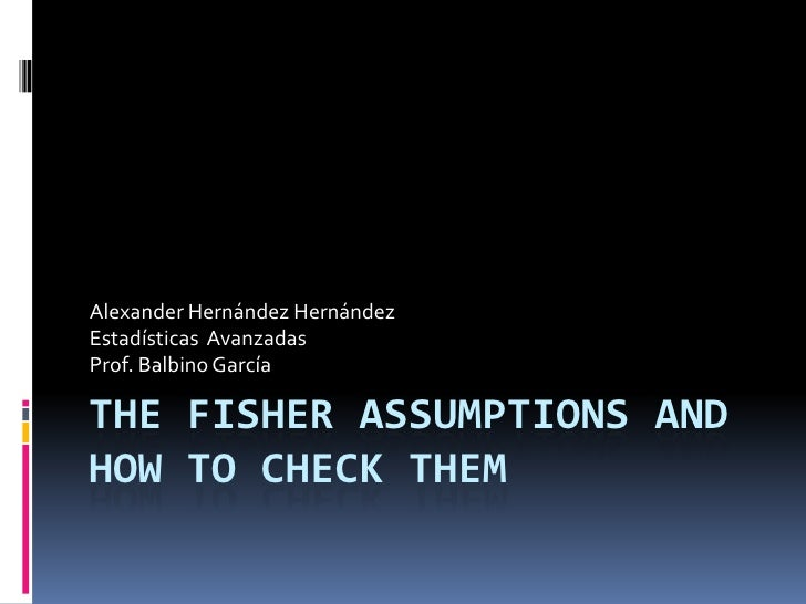 The Fisher Assumptions and how to check them<br />Alexander Hernández Hernández<br />Estadísticas  Avanzadas <br />Prof. B...