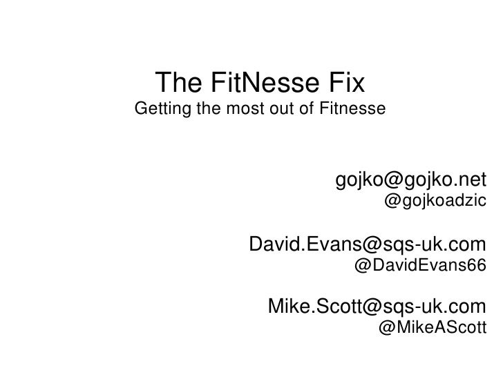 The FitNesse Fix Getting the most out of Fitnesse                             gojko@gojko.net                             ...