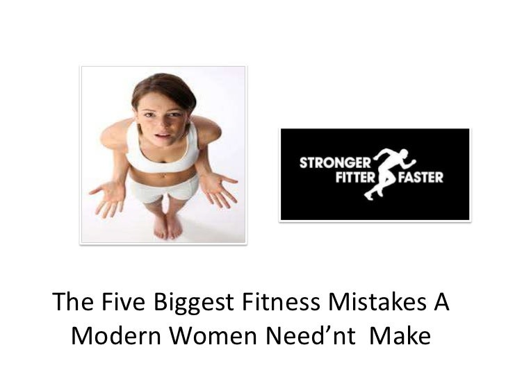 The Five Biggest Fitness Mistakes A Modern Women Need'nt Make