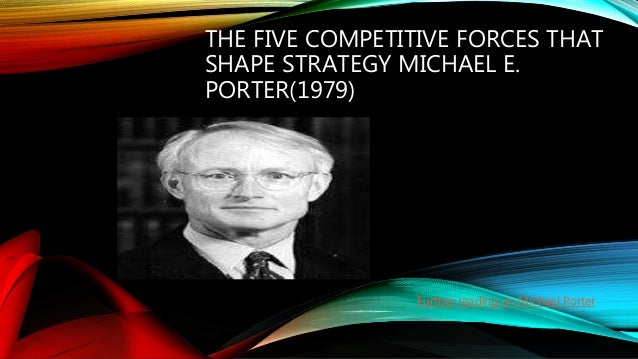THE FIVE COMPETITIVE FORCES THAT SHAPE STRATEGY MICHAEL E. PORTER(1979) Further reading on Michael Porter