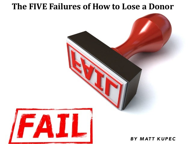 The	   FIVE	   Failures	   of	   How	   to	   Lose	   a	   Donor B Y M AT T K U P E C