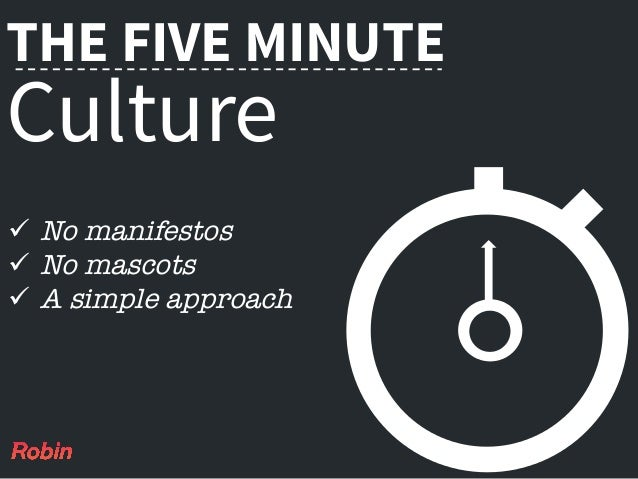 THE FIVE MINUTE Culture ü No manifestos ü No mascots ü A simple approach