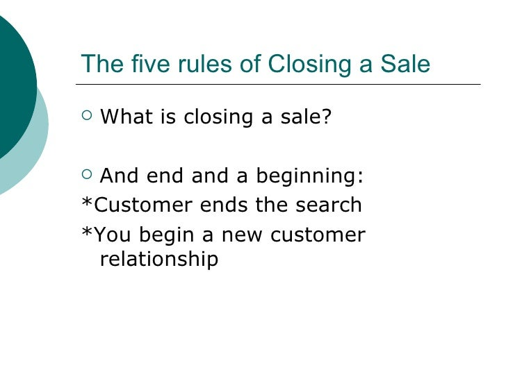 The five rules of Closing a Sale <ul><li>What is closing a sale? </li></ul><ul><li>And end and a beginning: </li></ul><ul>...