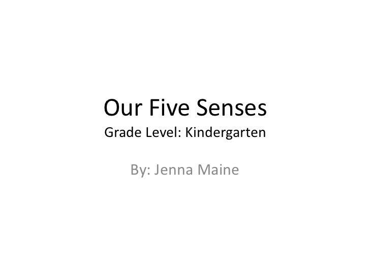 Our Five SensesGrade Level: Kindergarten <br />By: Jenna Maine<br />