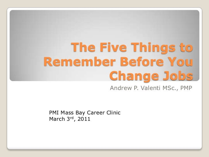 The Five Things to Remember Before You Change Jobs<br />Andrew P. Valenti MSc., PMP<br />PMI Mass Bay Career Clinic<br />M...