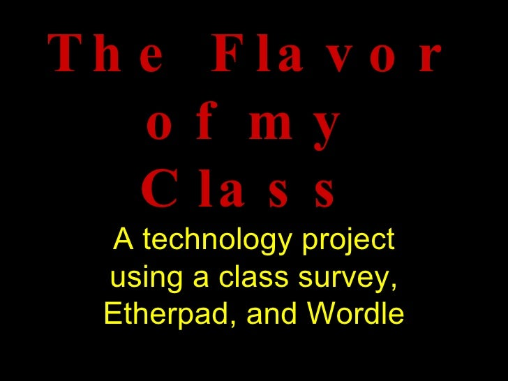 The Flavor of my Class A technology project using a class survey,   Etherpad, and Wordle
