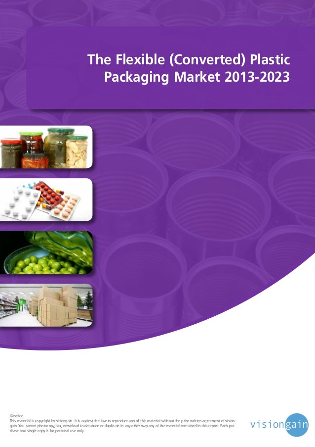 The Flexible (Converted) Plastic Packaging Market 2013-2023  ©notice This material is copyright by visiongain. It is again...