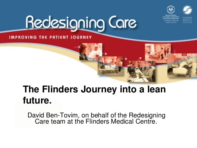 The Flinders Journey into a lean future. David Ben-Tovim, on behalf of the Redesigning Care team at the Flinders Medical C...