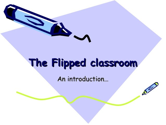 The Flipped classroom     An introduction…