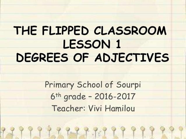 THE FLIPPED CLASSROOM LESSON 1 DEGREES OF ADJECTIVES Primary School of Sourpi 6th grade – 2016-2017 Teacher: Vivi Hamilou