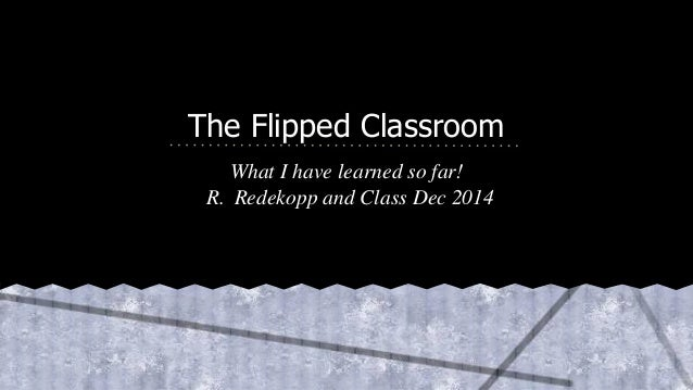 The Flipped Classroom  What I have learned so far!  R. Redekopp and Class Dec 2014