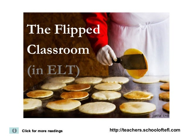 The Flipped  Classroom  (in ELT)Click for more readings   http://teachers.schooloftefl.com