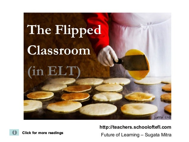 The FlippedClassroom(in ELT)Click for more readingsClick for more readingshttp://teachers.schooloftefl.comFuture of Learni...