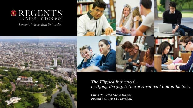 The 'Flipped Induction' - bridging the gap between enrolment and induction. Chris Rowell & Steve Dawes. Regent's Universit...