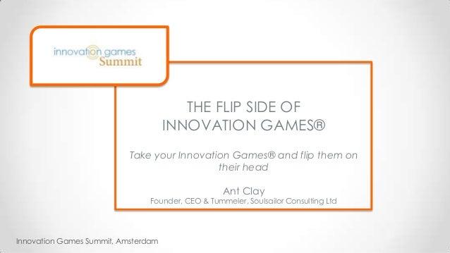Innovation Games Summit, Amsterdam THE FLIP SIDE OF INNOVATION GAMES® Take your Innovation Games® and flip them on their h...