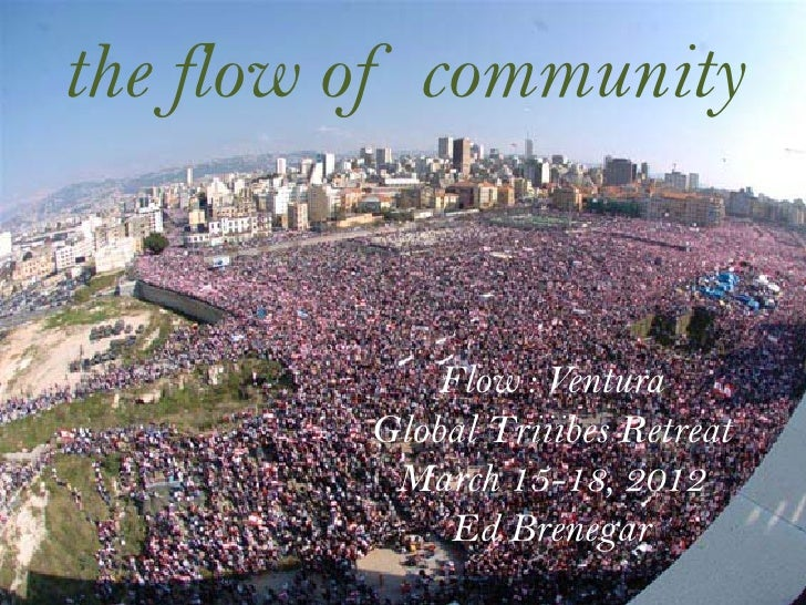 the flow of community             Flow : Ventura         Global Triiibes Retreat          March 15-18, 2012              E...