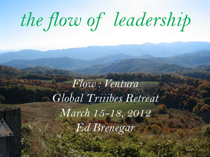 the flow of leadership        Flow : Ventura    Global Triiibes Retreat     March 15-18, 2012         Ed Brenegar