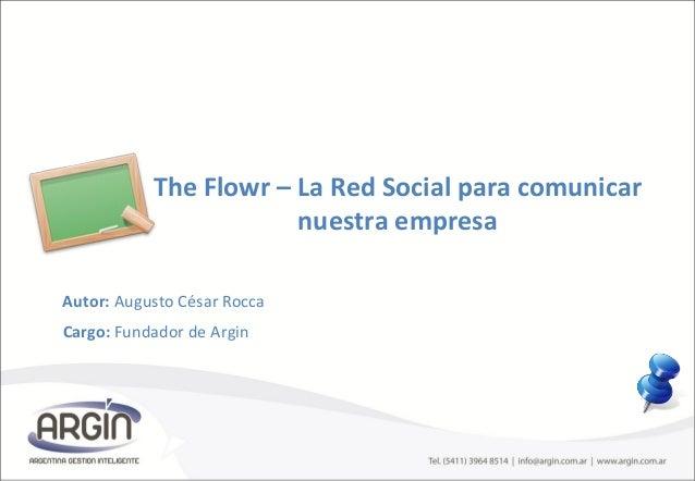 The Flowr – La Red Social para comunicar nuestra empresa Autor: Augusto César Rocca Cargo: Fundador de Argin
