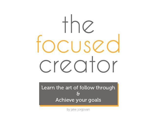 the focused creator by jake jorgovan Learn the art of follow through & Achieve your goals