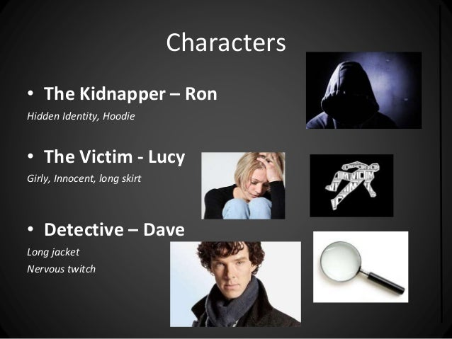 Characters  • The Kidnapper – Ron  Hidden Identity, Hoodie  • The Victim - Lucy  Girly, Innocent, long skirt  • Detective ...