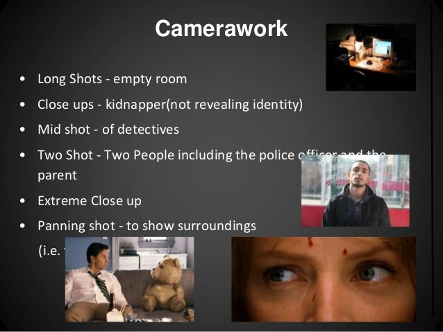 Camerawork  • Long Shots - empty room  • Close ups - kidnapper(not revealing identity)  • Mid shot - of detectives  • Two ...