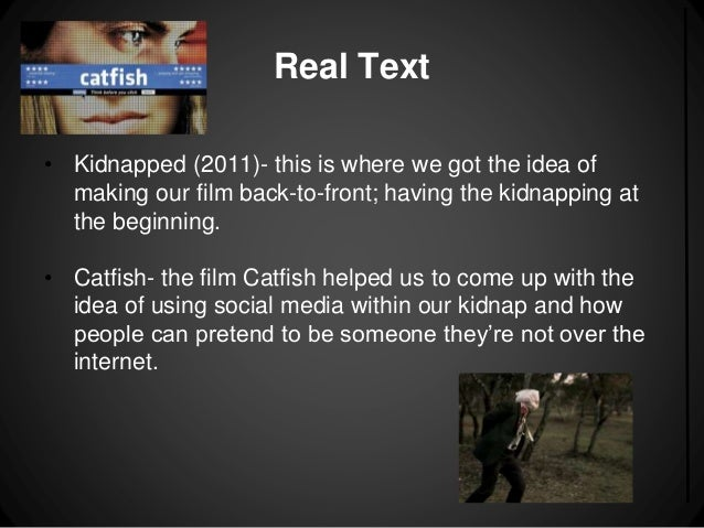 Real Text  • Kidnapped (2011)- this is where we got the idea of  making our film back-to-front; having the kidnapping at  ...