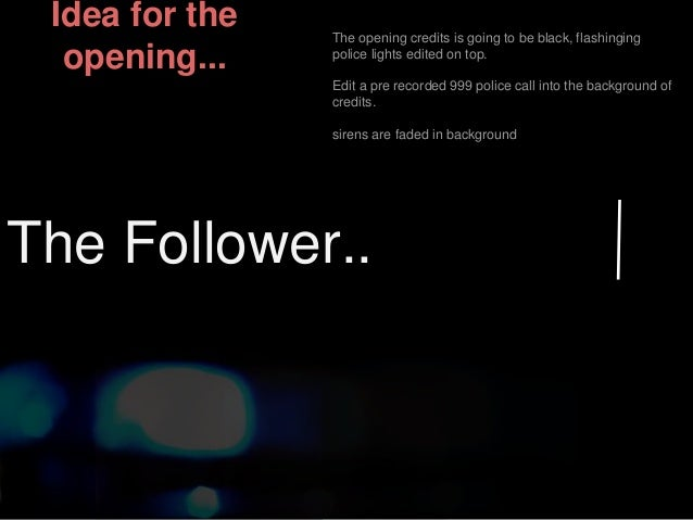 Idea for the  opening...  The opening credits is going to be black, flashinging  police lights edited on top.  Edit a pre ...