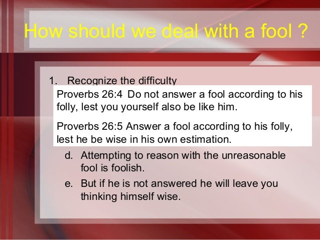 the wise and the fool according to proverbs essay Characteristics of the fool (consider the meaning after each verse) 5 answer a fool according to his folly, or he will be wise in his own eyes notice who the fool blames for his troubles proverbs 19:3.