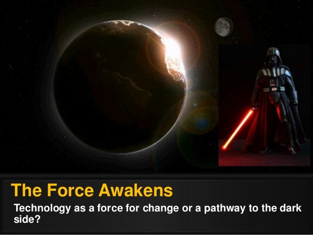 The Force Awakens Technology as a force for change or a pathway to the dark side?