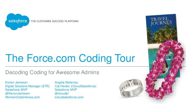 The Force.com Coding Tour Kieren Jameson Digital Solutions Manager (ETR) Salesforce MVP @KierenJameson WomenCodeHeroes.com...