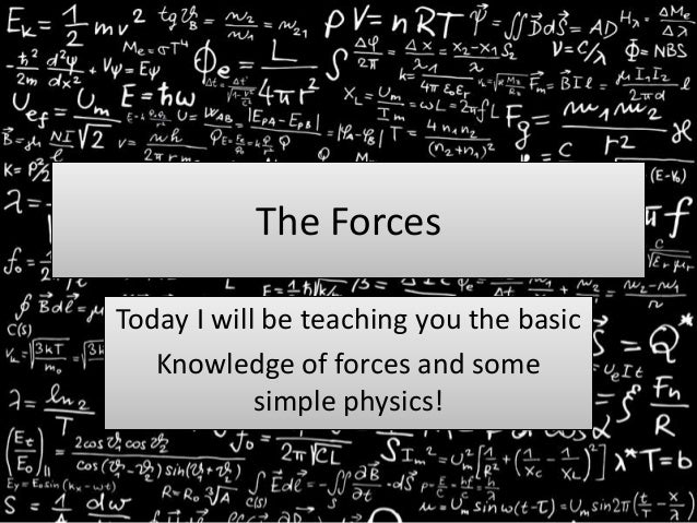 The ForcesToday I will be teaching you the basicKnowledge of forces and somesimple physics!